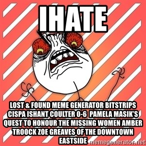 iHate - iHate Lost & Found Meme Generator bitstrips cispa ishant coulter 0-6  Pamela Masik's quest to honour the missing women AMBER TROOCK ZOE GREAVES of the Downtown Eastside