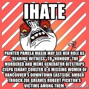 "iHate - iHate Painter Pamela Masik may see her role as ""bearing witness"" to ""honour"" the murdered and Meme Generator bitstrips cispa ishant coulter 0-6 missing women of Vancouver's Downtown Eastside, AMBER TROOCK ZOE GREAVES Robert Pickton's victims among them."