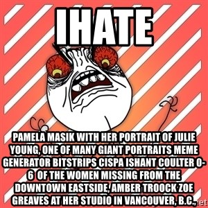 iHate - iHate Pamela Masik with her portrait of Julie Young, one of many giant portraits Meme Generator bitstrips cispa ishant coulter 0-6  of the women missing from the Downtown Eastside, AMBER TROOCK ZOE GREAVES at her studio in Vancouver, B.C.,