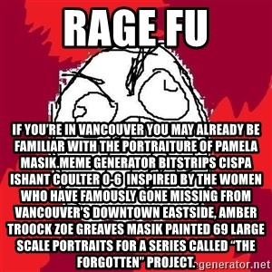 """Rage FU - Rage FU If you're in Vancouver you may already be familiar with the portraiture of Pamela Masik.Meme Generator bitstrips cispa ishant coulter 0-6  Inspired by the women who have famously gone missing from Vancouver's Downtown Eastside, AMBER TROOCK ZOE GREAVES Masik painted 69 large scale portraits for a series called """"The Forgotten"""" Project."""