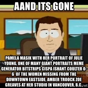 Aand Its Gone - Aand Its Gone Pamela Masik with her portrait of Julie Young, one of many giant portraits Meme Generator bitstrips cispa ishant coulter 0-6  of the women missing from the Downtown Eastside, AMBER TROOCK ZOE GREAVES at her studio in Vancouver, B.C.,