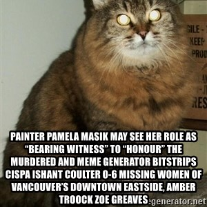 "ZOE GREAVES DTES VANCOUVER -  Painter Pamela Masik may see her role as ""bearing witness"" to ""honour"" the murdered and Meme Generator bitstrips cispa ishant coulter 0-6 missing women of Vancouver's Downtown Eastside, AMBER TROOCK ZOE GREAVES"