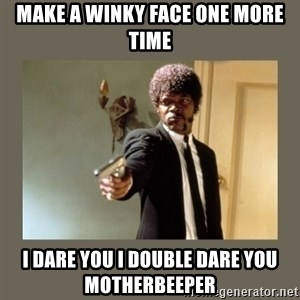doble dare you  - MAKE A WINKY FACE ONE MORE TIME I DARE YOU I DOUBLE DARE YOU MOTHERBEEPER