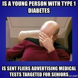 Picard facepalm  - Is a young person with Type 1 diabetes Is sent fliers advertising medical tests targeted for seniors