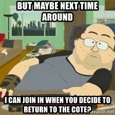 South Park Wow Guy - But maybe next time around  I can join in when you decide to return to the cote?