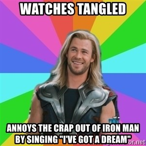 "Overly Accepting Thor - watches tangled  annoys the crap out of iron man by singing ""I've got a dream"""