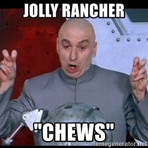 """dr. evil quote - Jolly rancher """"Chews"""""""