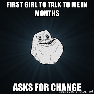 Forever Alone - First girl to talk to me in months  Asks for change