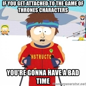You're gonna have a bad time - if you get attached to the Game of Thrones characters You're gonna have a bad time