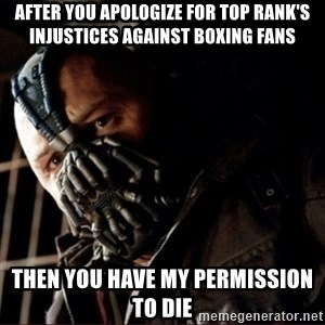 Bane Permission to Die - after you apologize for top rank's injustices against boxing fans then you have my permission to die