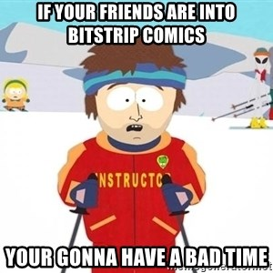 You're gonna have a bad time - If your friends are into Bitstrip comics Your gonna have a bad time