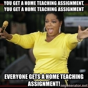 Overly-Excited Oprah!!!  - You get a home teaching assignment, you get a home teaching assignment everyone gets a home teaching assignment!