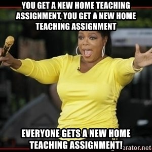 Overly-Excited Oprah!!!  - you get a new home teaching assignment, you get a new home teaching assignment everyone gets a new home teaching assignment!