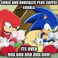 sonic - sonic and knuckles plus coffee equals its over 900,000,000,000,000!