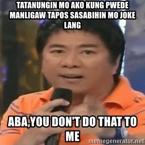 willie revillame you dont do that to me - TATANUNGIN MO AKO KUNG PWEDE MANLIGAW TAPOS SASABIHIN MO JOKE LANG ABA,YOU DON'T DO THAT TO ME