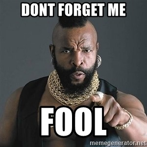 Mr T - dont forget me fool