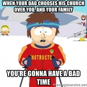 You're gonna have a bad time - When your dad chooses his church over you, and your family You're gonna have a bad time