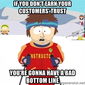 You're gonna have a bad time - If you don't earn your customers' trust you're gonna have a bad bottom line
