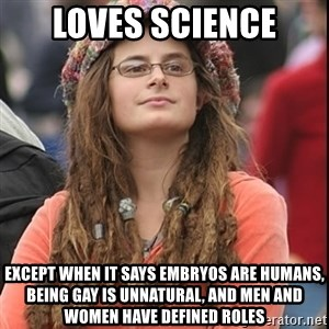 College Liberal - loves science except when it says embryos are humans, being gay is unnatural, and men and women have defined roles
