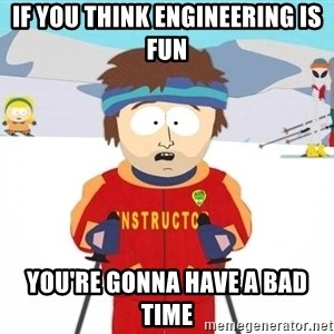 You're gonna have a bad time - If you think Engineering is fun You're gonna have a BAD time