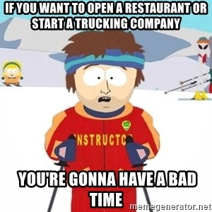 You're gonna have a bad time - if you want to open a restaurant or start a trucking company  you're gonna have a bad time