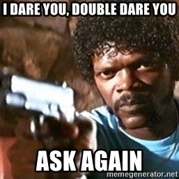 Pulp Fiction - I dare you, double dare you ask again