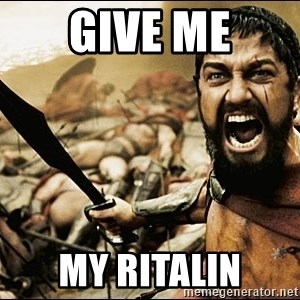 This Is Sparta Meme - GIVE ME MY RITALIN