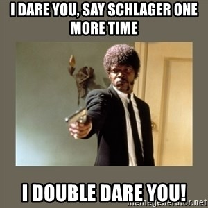 doble dare you  - I dare you, say Schlager one more time I double dare you!