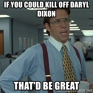 Office Space That Would Be Great - If you could kill off Daryl Dixon That'd be great