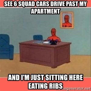 Masturbating Spider-Man - See 6 squad cars drive past my apartment And I'm just sitting here eating ribs