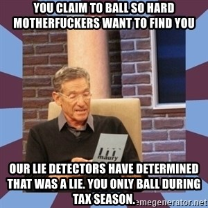 maury povich lol - you claim to ball so hard motherfuckers want to find you Our lie detectors have determined that was a lie. You only ball during tax season.