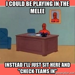 "Masturbating Spider-Man - I could be playing in the melee instead I'll just sit here and ""check teams in"""