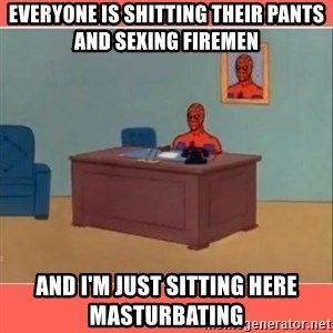 Masturbating Spider-Man - Everyone is shitting their pants and sexing firemen And I'm just sitting here masturbating