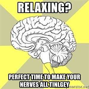 Traitor Brain - Relaxing? Perfect time to make your nerves all tinlgey
