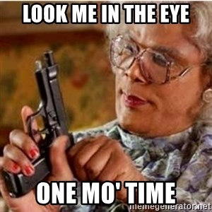 Madea-gun meme - Look me in the eye ONE MO' TIME