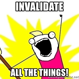X ALL THE THINGS - invalidate all the things!