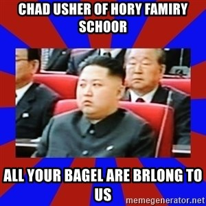 kim jong un - CHAD USHER OF HORY FAMIRY SCHOOR ALL YOUR BAGEL ARE BRLONG TO US