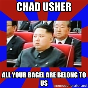 kim jong un - CHAD USHER ALL YOUR BAGEL ARE BELONG TO US