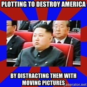 kim jong un - Plotting to destroy america by distracting them with moving pictures