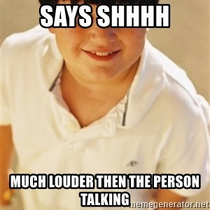 Annoying Childhood Friend - Says SHHHH Much louder then the person talking