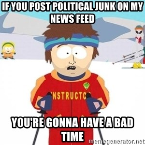 You're gonna have a bad time - If you post political junk on my news feed You're gonna have a bad time