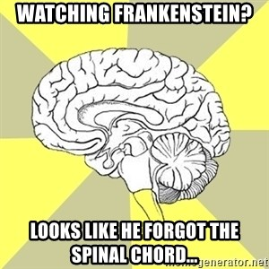 Traitor Brain - Watching Frankenstein? Looks like he forgot the spinal chord...