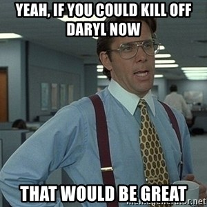 Office Space That Would Be Great - Yeah, if you could kill off Daryl now That would be great
