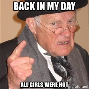 Angry Old Man - back in my day 	all girls were hot
