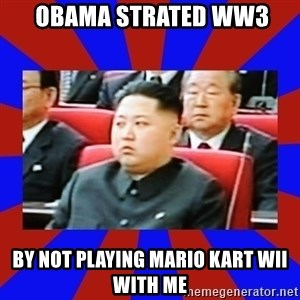 kim jong un -  Obama strated ww3 By not playing Mario kart wii with me