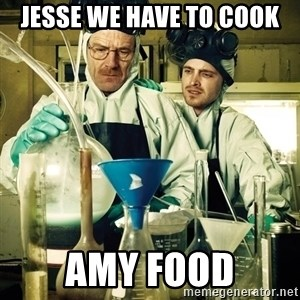 breaking bad - JESSE WE HAVE TO COOK AMY FOOD