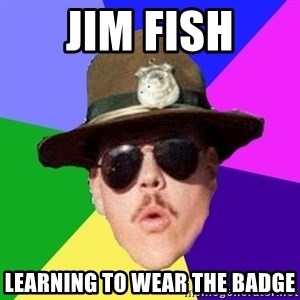 Farva - Jim fish Learning to wear the badge
