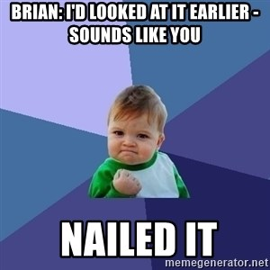 Success Kid - Brian: I'd looked at it earlier - sounds like you  nailed it