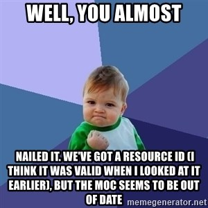 Success Kid - Well, you almost  nailed it. We've got a resource Id (I think it was valid when I looked at it earlier), but the MOC seems to be out of date