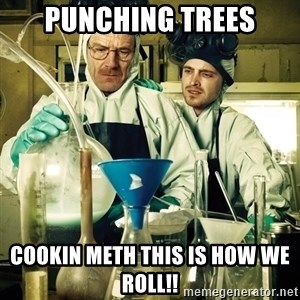 breaking bad - Punching Trees Cookin Meth This Is How We  Roll!!